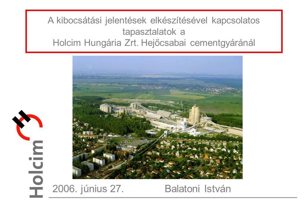 A kibocsátási jelentések elkészítésével kapcsolatos tapasztalatok a Holcim Hungária Zrt. Hejőcsabai cementgyáránál 2006. június 27.Balatoni István