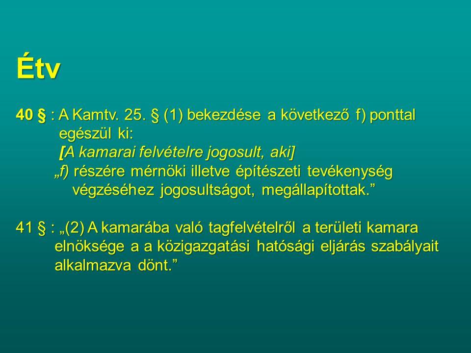 Étv 40 § : A Kamtv. 25. § (1) bekezdése a következő f) ponttal egészül ki: egészül ki: [A kamarai felvételre jogosult, aki] [A kamarai felvételre jogo