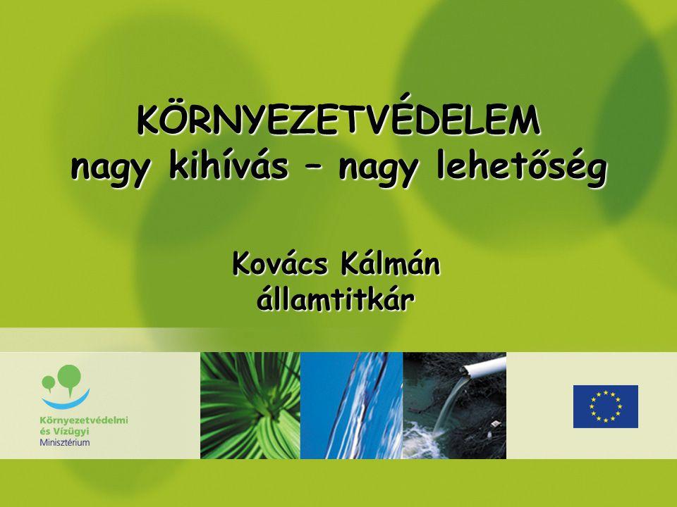 KÖRNYEZETVÉDELEM nagy kihívás – nagy lehetőség Kovács Kálmán államtitkár