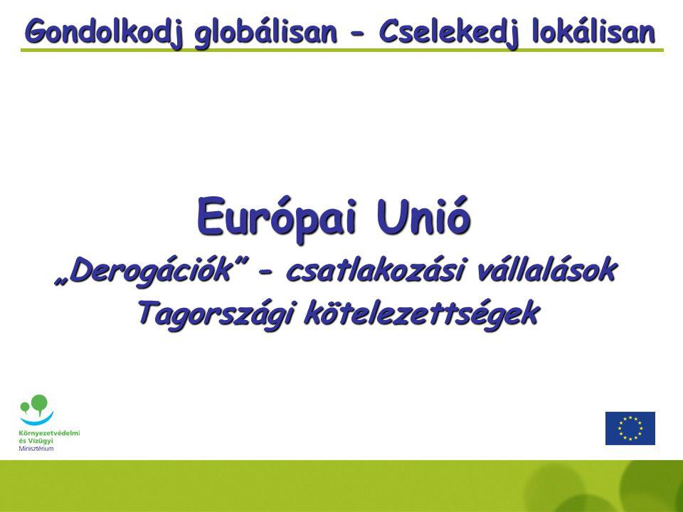 """Gondolkodj globálisan - Cselekedj lokálisan Európai Unió """"Derogációk - csatlakozási vállalások Tagországi kötelezettségek"""