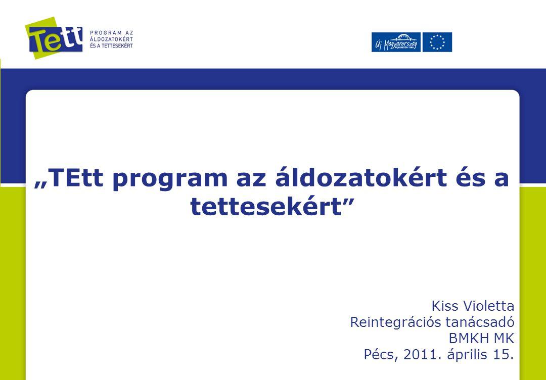 """""""TEtt program az áldozatokért és a tettesekért Kiss Violetta Reintegrációs tanácsadó BMKH MK Pécs, 2011."""