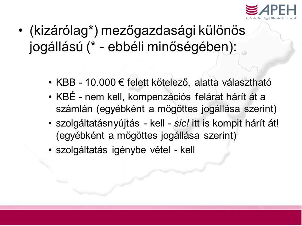 10 (kizárólag*) mezőgazdasági különös jogállású (* - ebbéli minőségében): KBB - 10.000 € felett kötelező, alatta választható KBÉ - nem kell, kompenzációs felárat hárít át a számlán (egyébként a mögöttes jogállása szerint) szolgáltatásnyújtás - kell - sic.