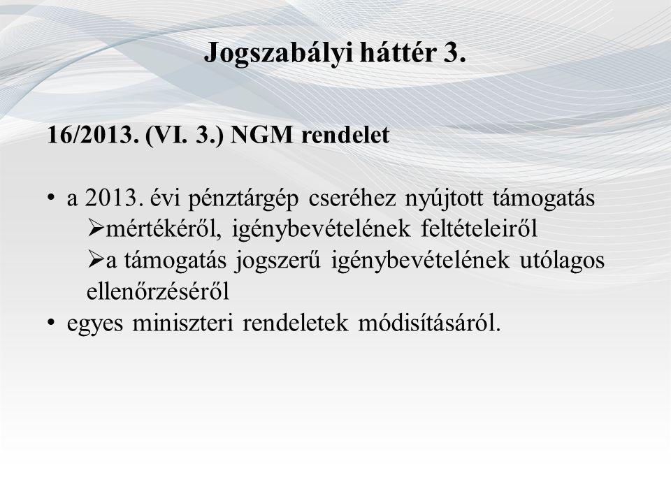 Jogszabályi háttér 3. 16/2013. (VI. 3.) NGM rendelet a 2013. évi pénztárgép cseréhez nyújtott támogatás  mértékéről, igénybevételének feltételeiről 