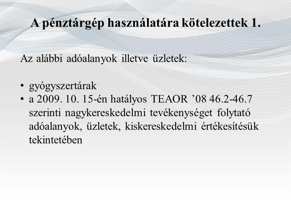 A pénztárgép használatára kötelezettek 1. Az alábbi adóalanyok illetve üzletek: gyógyszertárak a 2009. 10. 15-én hatályos TEAOR '08 46.2-46.7 szerinti