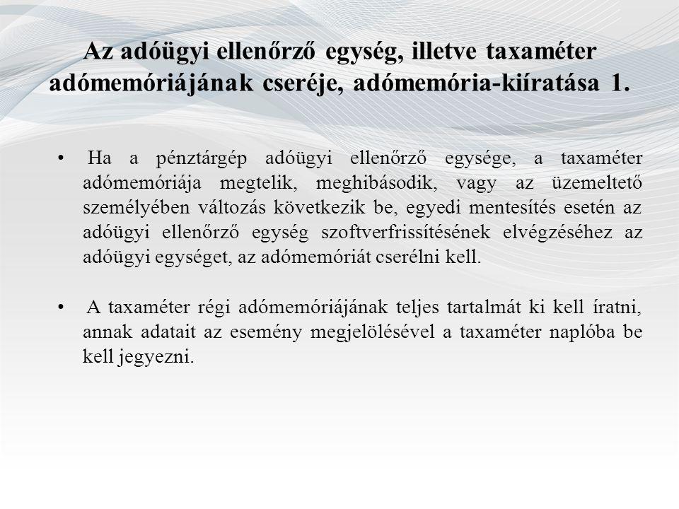 Az adóügyi ellenőrző egység, illetve taxaméter adómemóriájának cseréje, adómemória-kiíratása 1. Ha a pénztárgép adóügyi ellenőrző egysége, a taxaméter