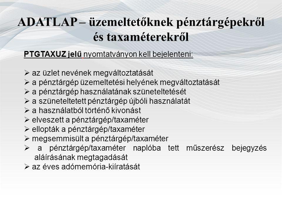 ADATLAP – üzemeltetőknek pénztárgépekről és taxaméterekről PTGTAXUZ jelű nyomtatványon kell bejelenteni:  az üzlet nevének megváltoztatását  a pénzt