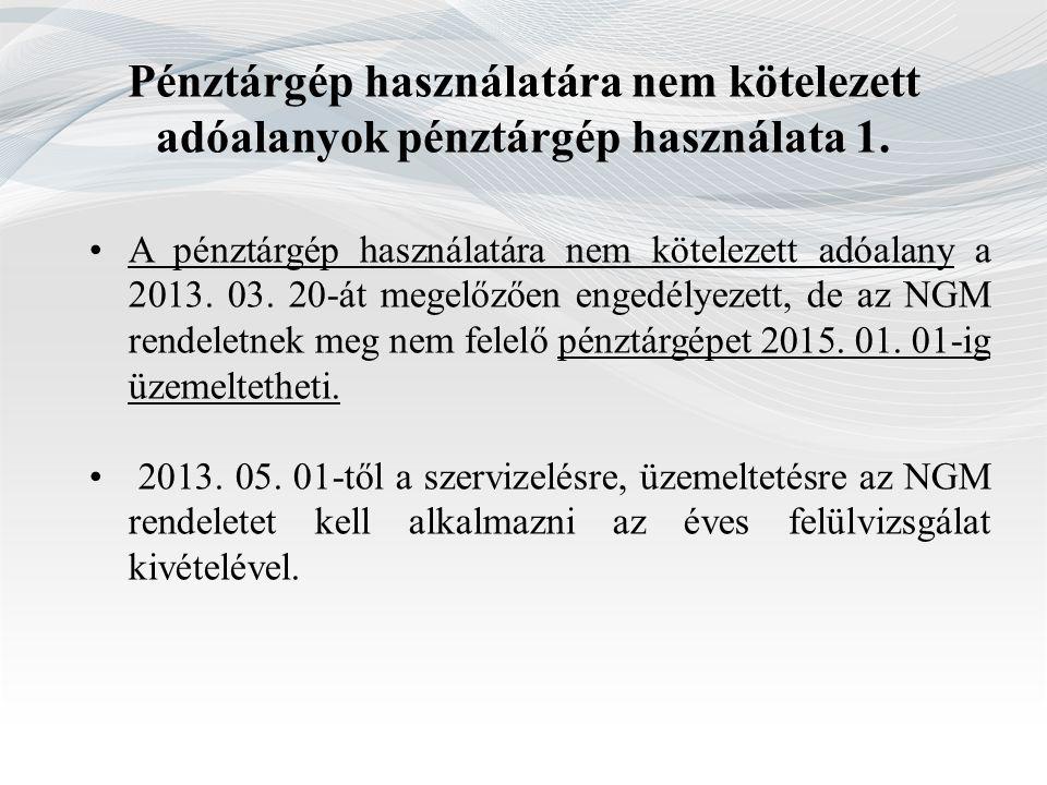 Pénztárgép használatára nem kötelezett adóalanyok pénztárgép használata 1. A pénztárgép használatára nem kötelezett adóalany a 2013. 03. 20-át megelőz