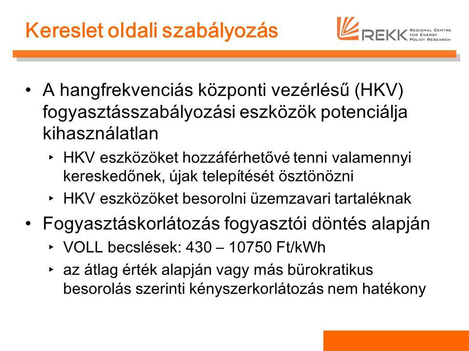 Kereslet oldali szabályozás A hangfrekvenciás központi vezérlésű (HKV) fogyasztásszabályozási eszközök potenciálja kihasználatlan ‣HKV eszközöket hozzáférhetővé tenni valamennyi kereskedőnek, újak telepítését ösztönözni ‣HKV eszközöket besorolni üzemzavari tartaléknak Fogyasztáskorlátozás fogyasztói döntés alapján ‣VOLL becslések: 430 – 10750 Ft/kWh ‣az átlag érték alapján vagy más bürokratikus besorolás szerinti kényszerkorlátozás nem hatékony