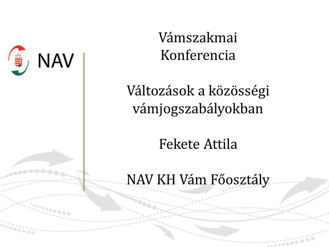 Vámszakmai Konferencia Változások a közösségi vámjogszabályokban Fekete Attila NAV KH Vám Főosztály