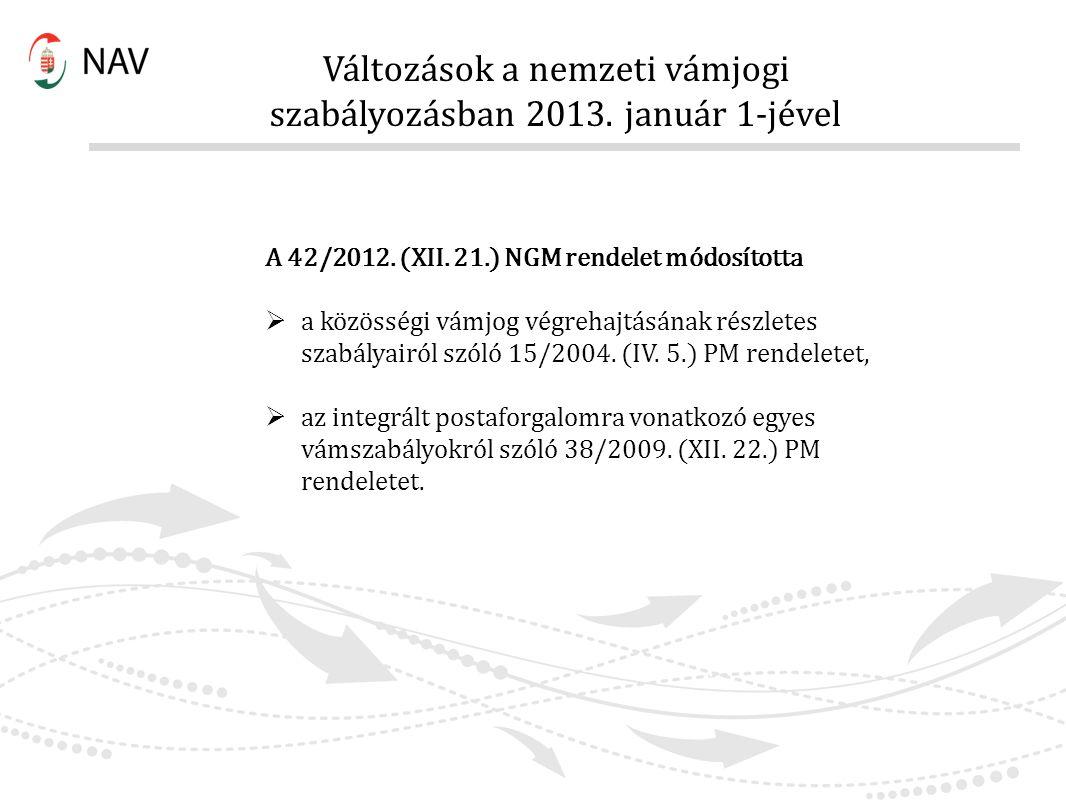 Változások a nemzeti vámjogi szabályozásban 2013. január 1-jével A 42/2012. (XII. 21.) NGM rendelet módosította  a közösségi vámjog végrehajtásának r