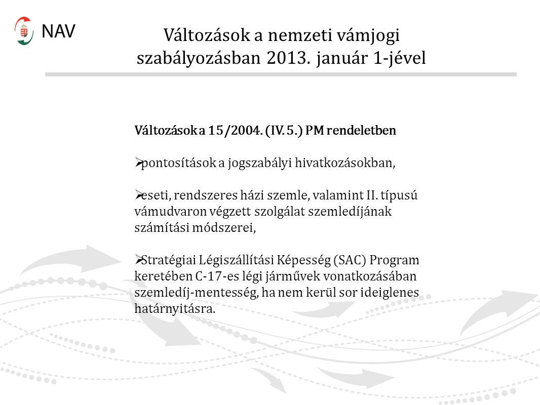 Változások a nemzeti vámjogi szabályozásban 2013. január 1-jével Változások a 15/2004. (IV. 5.) PM rendeletben  pontosítások a jogszabályi hivatkozás