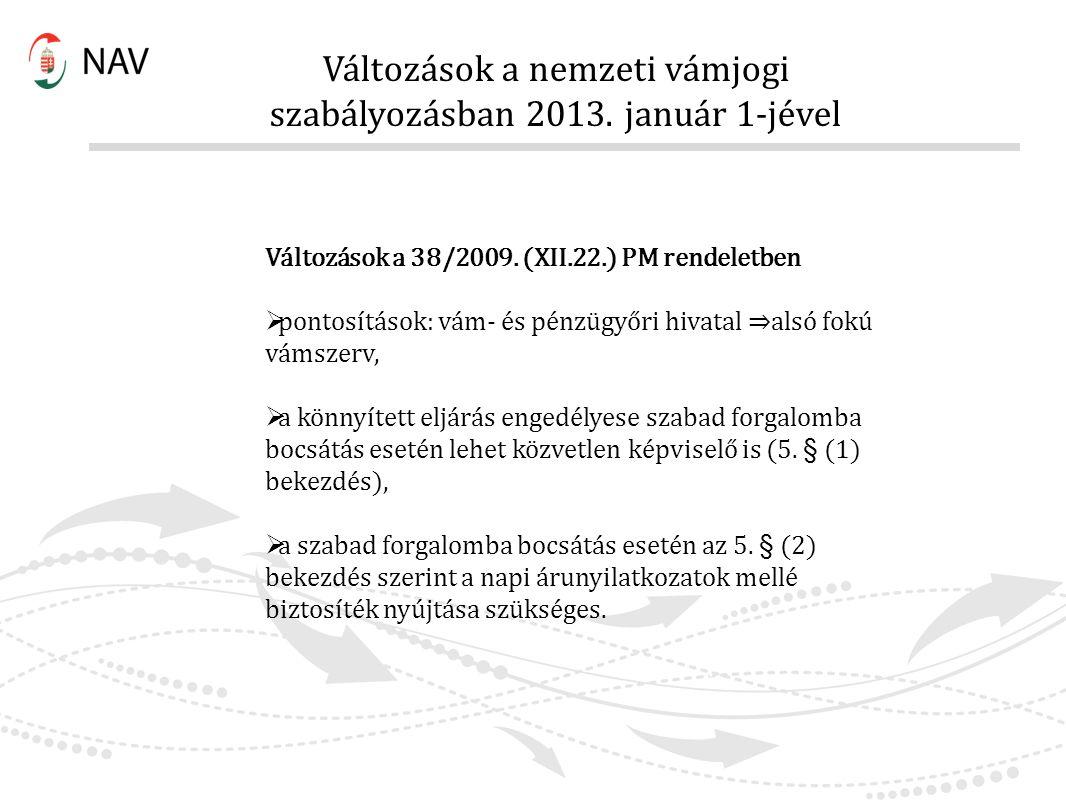 Változások a nemzeti vámjogi szabályozásban 2013. január 1-jével Változások a 38/2009. (XII.22.) PM rendeletben  pontosítások: vám- és pénzügyőri hiv