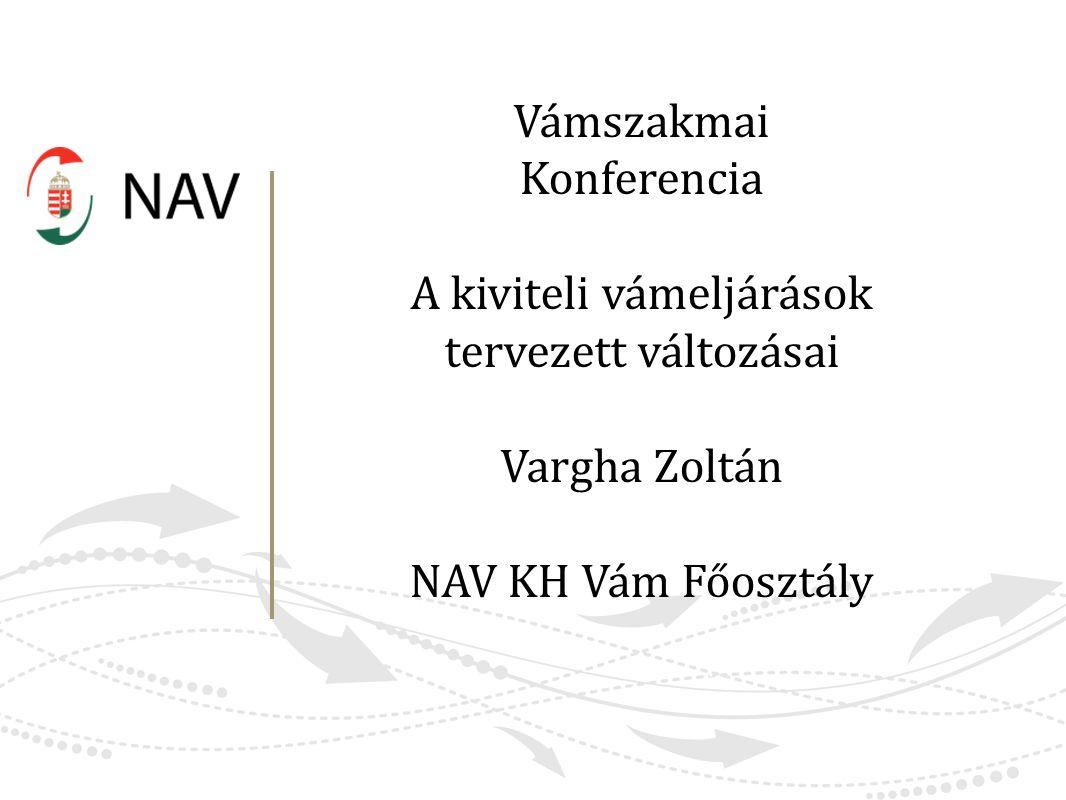 Vámszakmai Konferencia A kiviteli vámeljárások tervezett változásai Vargha Zoltán NAV KH Vám Főosztály