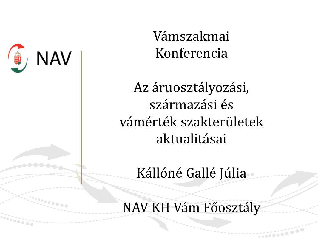 Vámszakmai Konferencia Az áruosztályozási, származási és vámérték szakterületek aktualitásai Kállóné Gallé Júlia NAV KH Vám Főosztály