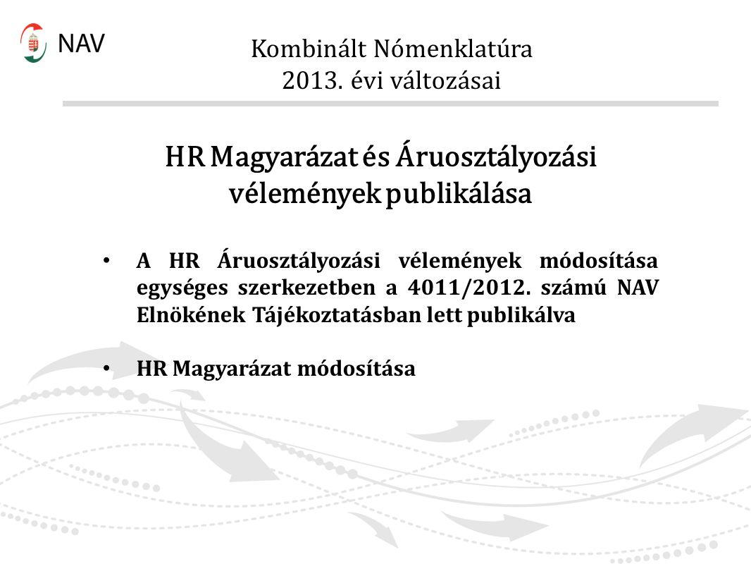 Kombinált Nómenklatúra 2013. évi változásai HR Magyarázat és Áruosztályozási vélemények publikálása A HR Áruosztályozási vélemények módosítása egysége