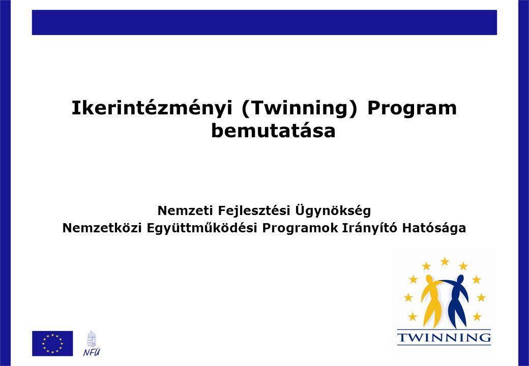 Általános tudnivalók a Twinning programról Intézmény fejlesztési program Elsődleges célja az EU-n kívüli tagjelölt, potenciális tagjelölt államok, valamint az Európai Szomszédságpolitika hatálya alá eső országok jog- és intézményrendszerének közelítése az EU-s normákhoz Államigazgatási szférák együttműködése (non-profit jelleg) Soft típusú, tudástranszferre épülő projektek, lényegi eleme szakértők kölcsönzése Szabályozási környezet: –73/2006.
