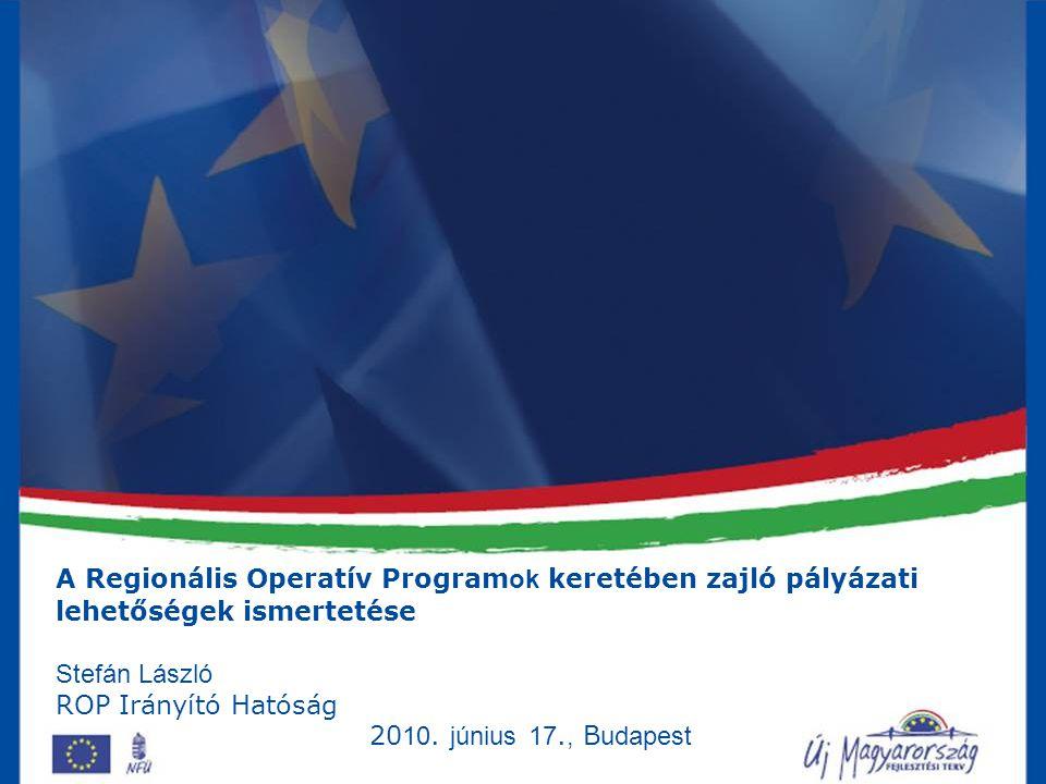 A Regionális Operatív Program ok keretében zajló pályázati lehetőségek ismertetése Stefán László ROP Irányító Hatóság 20 10.