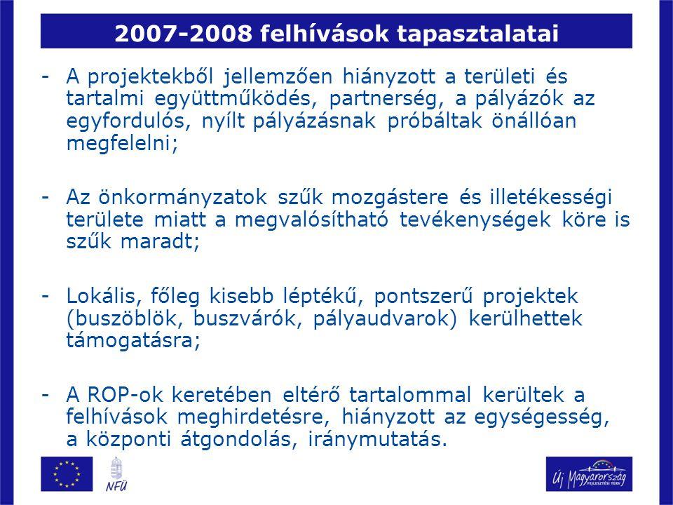 2007-2008 felhívások tapasztalatai -A projektekből jellemzően hiányzott a területi és tartalmi együttműködés, partnerség, a pályázók az egyfordulós, nyílt pályázásnak próbáltak önállóan megfelelni; -Az önkormányzatok szűk mozgástere és illetékességi területe miatt a megvalósítható tevékenységek köre is szűk maradt; -Lokális, főleg kisebb léptékű, pontszerű projektek (buszöblök, buszvárók, pályaudvarok) kerülhettek támogatásra; -A ROP-ok keretében eltérő tartalommal kerültek a felhívások meghirdetésre, hiányzott az egységesség, a központi átgondolás, iránymutatás.