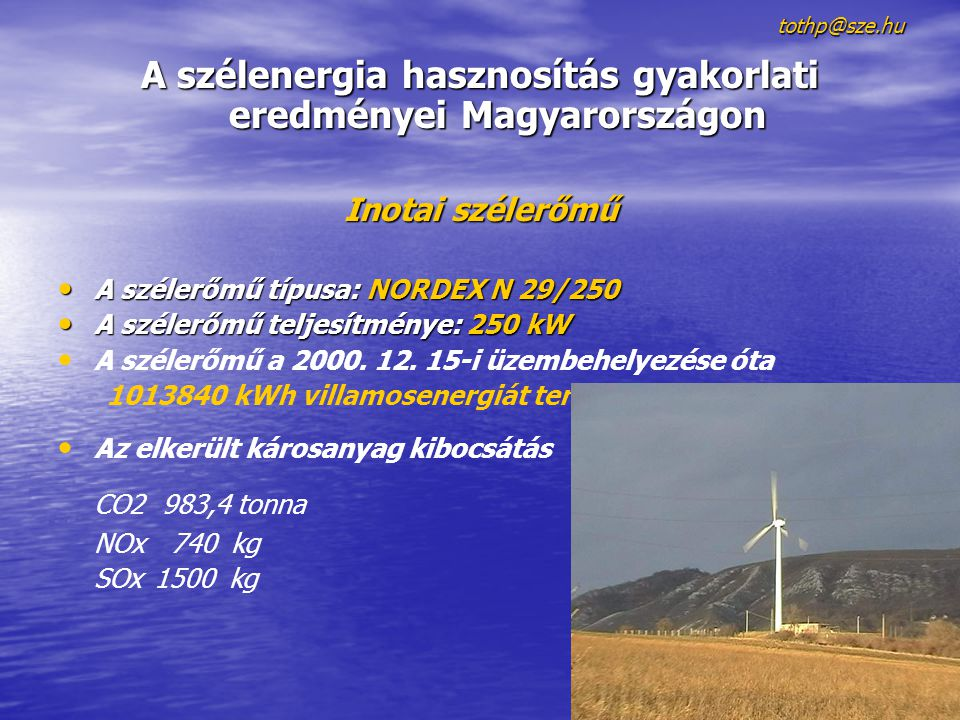 tothp@sze.hu A szélenergia hasznosítás gyakorlati eredményei Magyarországon Inotai szélerőmű A szélerőmű típusa: NORDEX N 29/250 A szélerőmű típusa: NORDEX N 29/250 A szélerőmű teljesítménye: 250 kW A szélerőmű teljesítménye: 250 kW A szélerőmű a 2000.