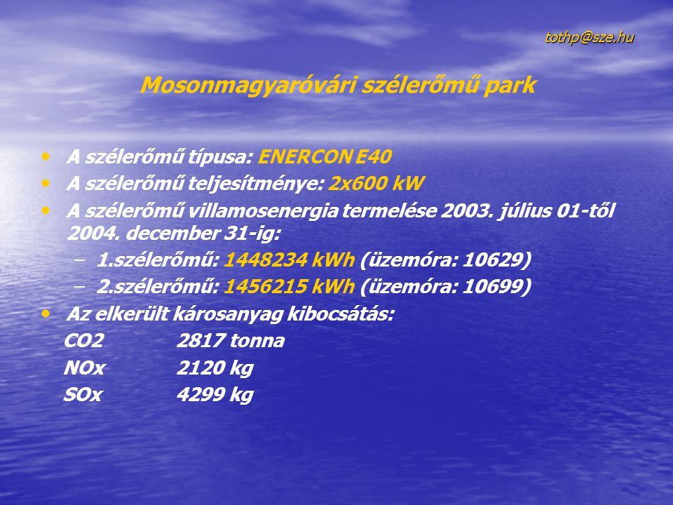tothp@sze.hu Mosonmagyaróvári szélerőmű park A szélerőmű típusa: ENERCON E40 A szélerőmű teljesítménye: 2x600 kW A szélerőmű villamosenergia termelése 2003.