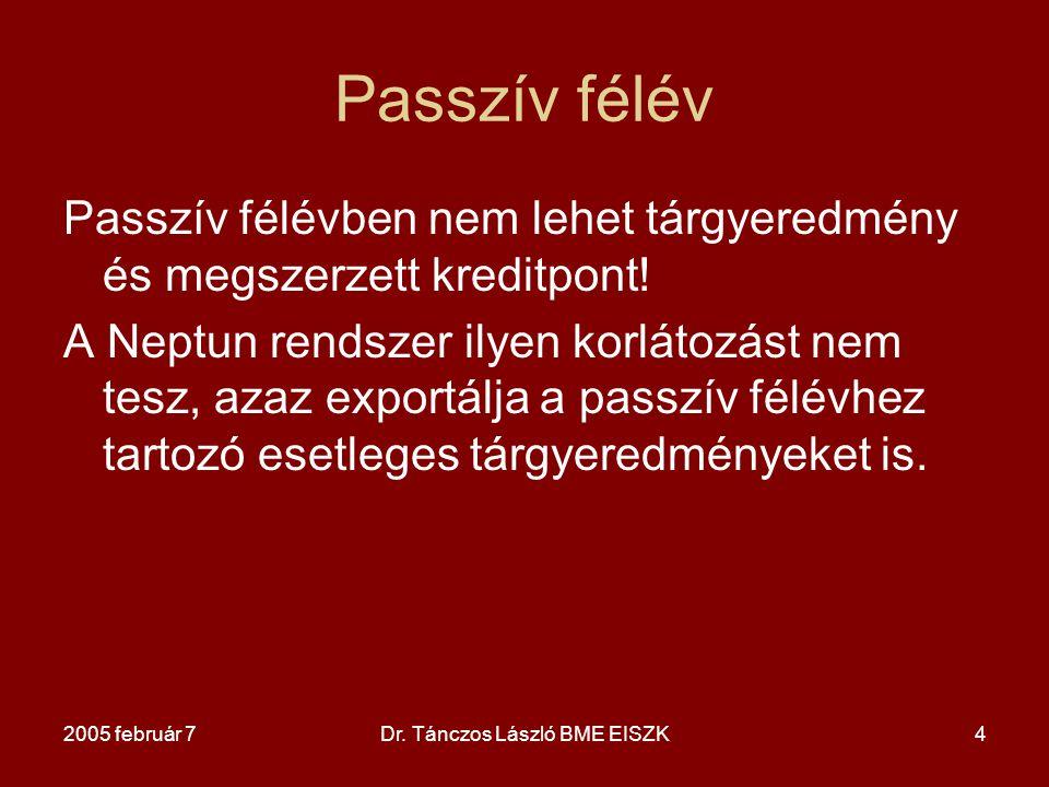 2005 február 7Dr. Tánczos László BME EISZK4 Passzív félév Passzív félévben nem lehet tárgyeredmény és megszerzett kreditpont! A Neptun rendszer ilyen