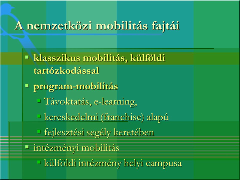 A nemzetközi mobilitás fajtái  klasszikus mobilitás, külföldi tartózkodással  program-mobilitás  Távoktatás, e-learning,  kereskedelmi (franchise)