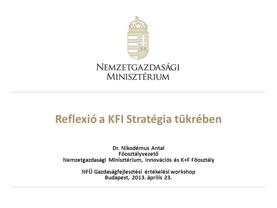 Reflexió a KFI Stratégia tükrében Dr. Nikodémus Antal Főosztályvezető Nemzetgazdasági Minisztérium, Innovációs és K+F Főosztály NFÜ Gazdaságfejlesztés