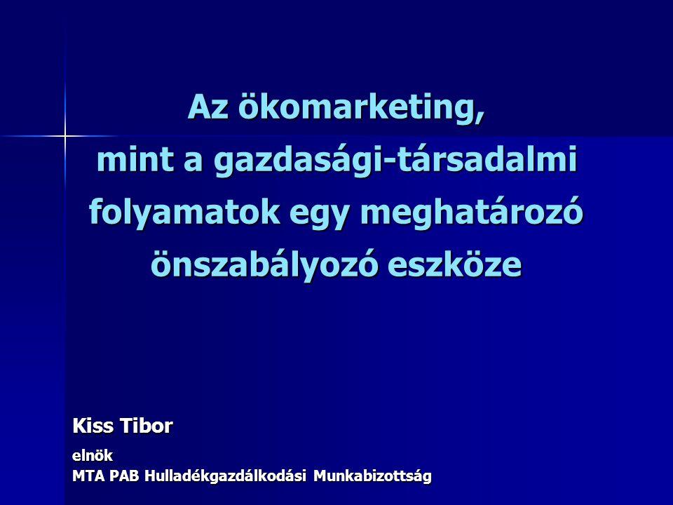 Az ökomarketing, mint a gazdasági-társadalmi folyamatok egy meghatározó önszabályozó eszköze Kiss Tibor elnök MTA PAB Hulladékgazdálkodási Munkabizott