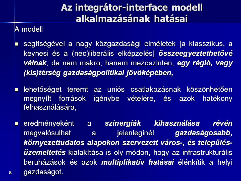 8 Az integrátor-interface modell alkalmazásának hatásai A modell segítségével a nagy közgazdasági elméletek [a klasszikus, a keynesi és a (neo)liberális elképzelés] összeegyeztethetővé válnak, de nem makro, hanem mezoszinten, egy régió, vagy (kis)térség gazdaságpolitikai jövőképében, segítségével a nagy közgazdasági elméletek [a klasszikus, a keynesi és a (neo)liberális elképzelés] összeegyeztethetővé válnak, de nem makro, hanem mezoszinten, egy régió, vagy (kis)térség gazdaságpolitikai jövőképében, lehetőséget teremt az uniós csatlakozásnak köszönhetően megnyílt források igénybe vételére, és azok hatékony felhasználására, lehetőséget teremt az uniós csatlakozásnak köszönhetően megnyílt források igénybe vételére, és azok hatékony felhasználására, eredményeként a szinergiák kihasználása révén megvalósulhat a jelenleginél gazdaságosabb, környezettudatos alapokon szervezett város-, és település- üzemeltetés kialakítása is oly módon, hogy az infrastrukturális beruházások és azok multiplikatív hatásai élénkítik a helyi gazdaságot.