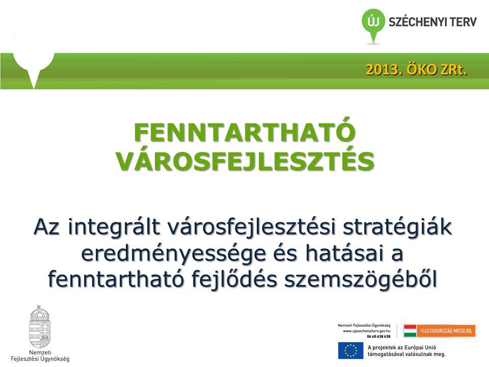 FENNTARTHATÓ VÁROSFEJLESZTÉS Az integrált városfejlesztési stratégiák eredményessége és hatásai a fenntartható fejlődés szemszögéből 2013. ÖKO ZRt.