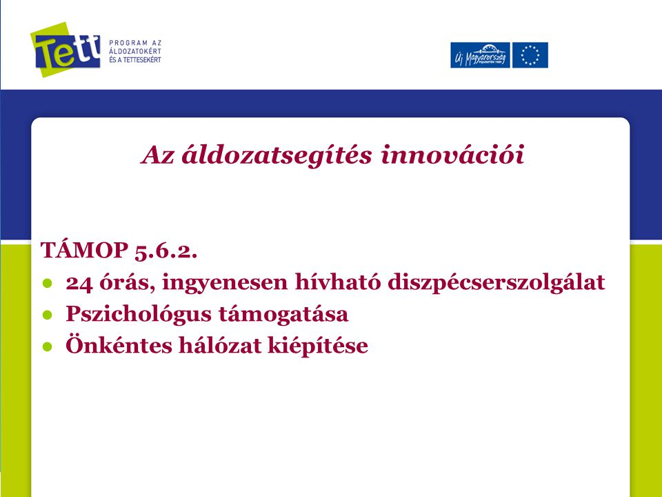 Az áldozatsegítés innovációi TÁMOP 5.6.2. ● 24 órás, ingyenesen hívható diszpécserszolgálat ● Pszichológus támogatása ● Önkéntes hálózat kiépítése