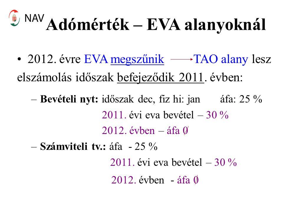 Adómérték – EVA alanyoknál 2012. évre EVA megszűnik TAO alany lesz elszámolás időszak befejeződik 2011. évben: –Bevételi nyt: időszak dec, fiz hi: jan