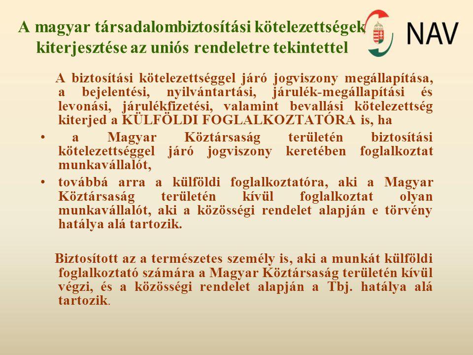 A magyar társadalombiztosítási kötelezettségek kiterjesztése az uniós rendeletre tekintettel A biztosítási kötelezettséggel járó jogviszony megállapítása, a bejelentési, nyilvántartási, járulék-megállapítási és levonási, járulékfizetési, valamint bevallási kötelezettség kiterjed a KÜLFÖLDI FOGLALKOZTATÓRA is, ha a Magyar Köztársaság területén biztosítási kötelezettséggel járó jogviszony keretében foglalkoztat munkavállalót, továbbá arra a külföldi foglalkoztatóra, aki a Magyar Köztársaság területén kívül foglalkoztat olyan munkavállalót, aki a közösségi rendelet alapján e törvény hatálya alá tartozik.