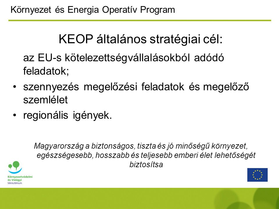Környezet és Energia Operatív Program KEOP általános stratégiai cél: az EU-s kötelezettségvállalásokból adódó feladatok; szennyezés megelőzési feladatok és megelőző szemlélet regionális igények.