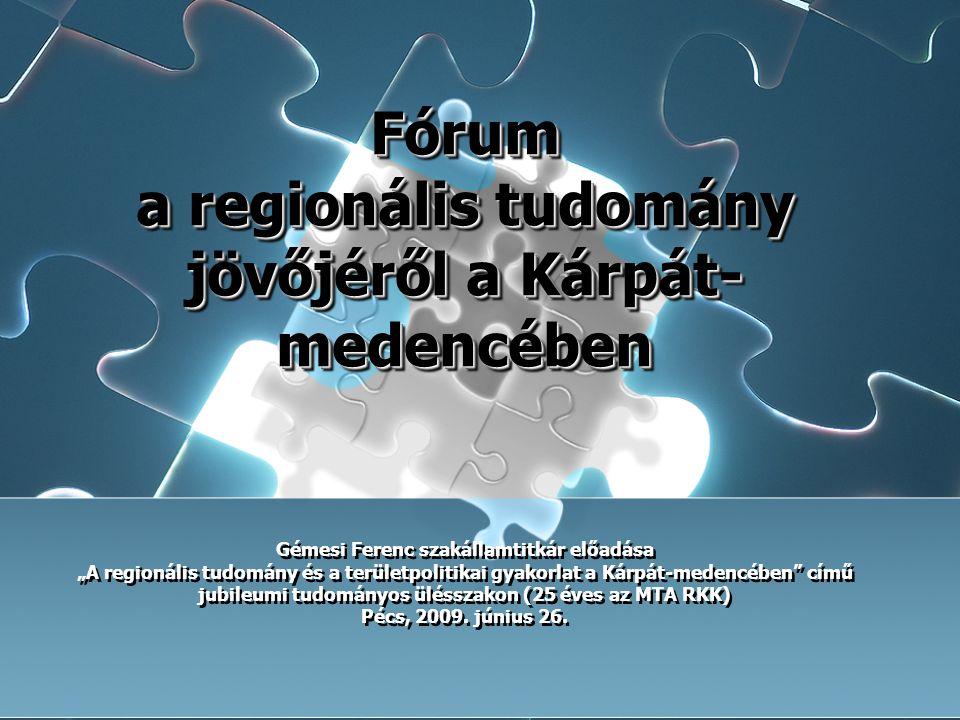 Fórum a regionális tudomány jövőjéről a Kárpát- medencében Fórum a regionális tudomány jövőjéről a Kárpát- medencében Gémesi Ferenc szakállamtitkár el