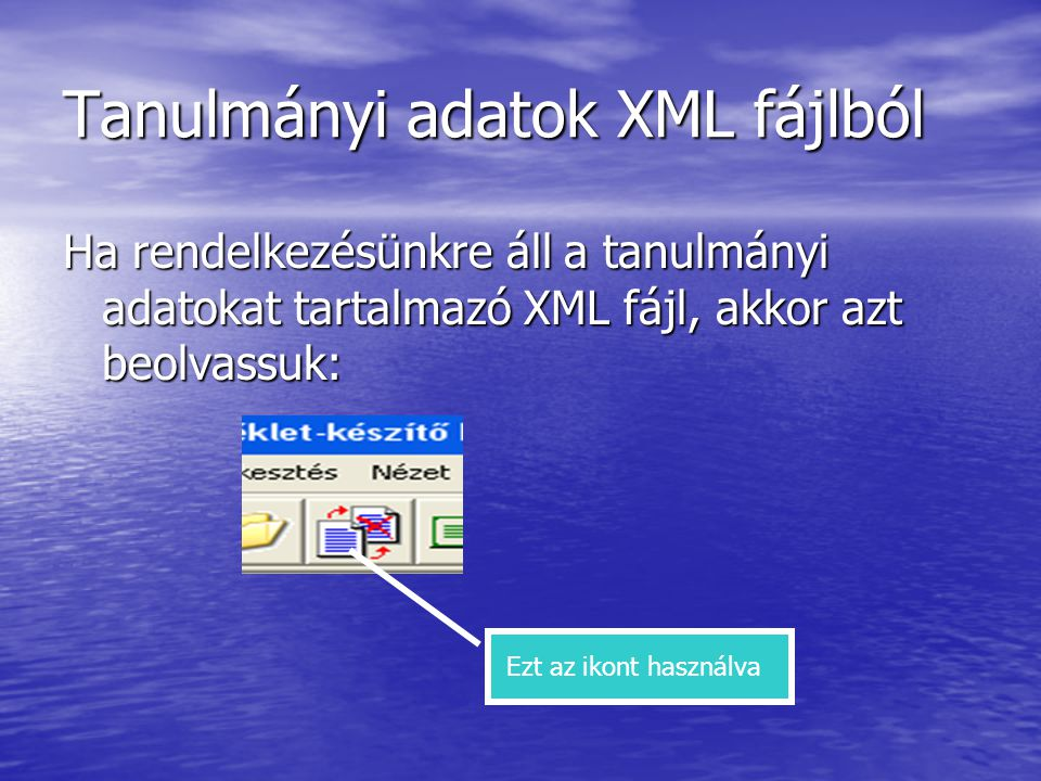 Tanulmányi adatok XML fájlból Ha rendelkezésünkre áll a tanulmányi adatokat tartalmazó XML fájl, akkor azt beolvassuk: Ezt az ikont használva