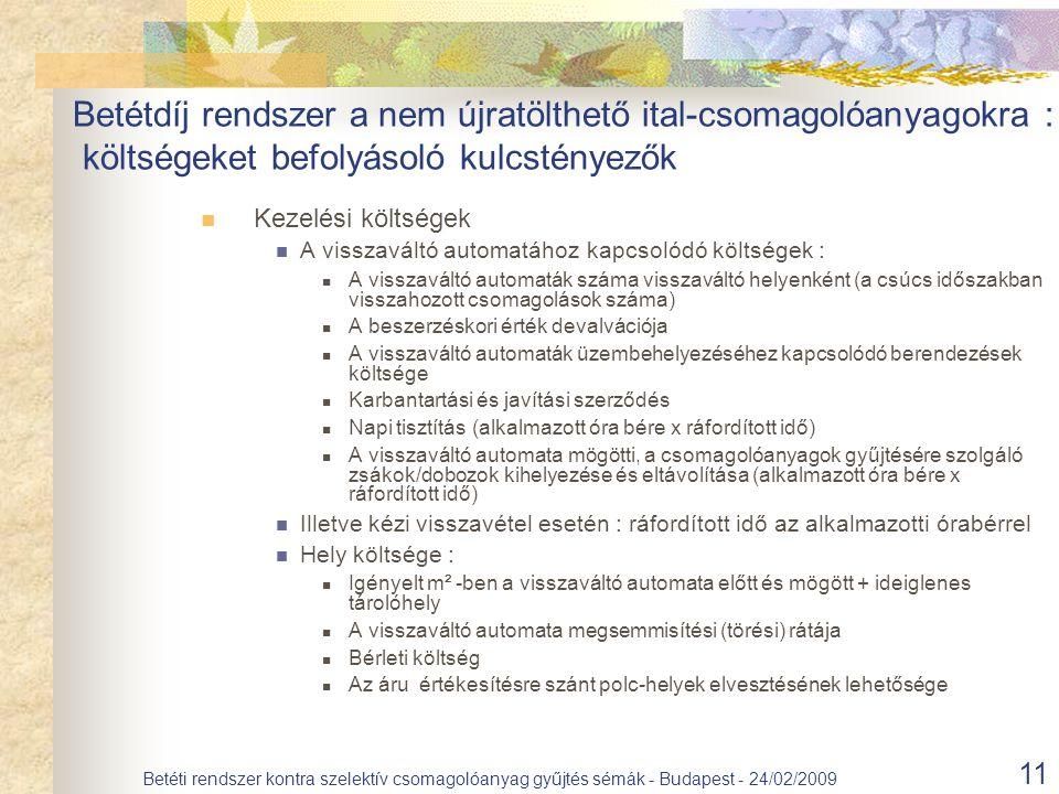 11 Betéti rendszer kontra szelektív csomagolóanyag gyűjtés sémák - Budapest - 24/02/2009 Kezelési költségek A visszaváltó automatához kapcsolódó költségek : A visszaváltó automaták száma visszaváltó helyenként (a csúcs időszakban visszahozott csomagolások száma) A beszerzéskori érték devalvációja A visszaváltó automaták üzembehelyezéséhez kapcsolódó berendezések költsége Karbantartási és javítási szerződés Napi tisztítás (alkalmazott óra bére x ráfordított idő) A visszaváltó automata mögötti, a csomagolóanyagok gyűjtésére szolgáló zsákok/dobozok kihelyezése és eltávolítása (alkalmazott óra bére x ráfordított idő) Illetve kézi visszavétel esetén : ráfordított idő az alkalmazotti órabérrel Hely költsége : Igényelt m² -ben a visszaváltó automata előtt és mögött + ideiglenes tárolóhely A visszaváltó automata megsemmisítési (törési) rátája Bérleti költség Az áru értékesítésre szánt polc-helyek elvesztésének lehetősége Betétdíj rendszer a nem újratölthető ital-csomagolóanyagokra : költségeket befolyásoló kulcstényezők