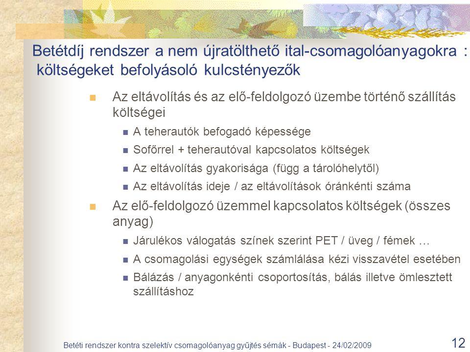 12 Betéti rendszer kontra szelektív csomagolóanyag gyűjtés sémák - Budapest - 24/02/2009 Az eltávolítás és az elő-feldolgozó üzembe történő szállítás költségei A teherautók befogadó képessége Sofőrrel + teherautóval kapcsolatos költségek Az eltávolítás gyakorisága (függ a tárolóhelytől) Az eltávolítás ideje / az eltávolítások óránkénti száma Az elő-feldolgozó üzemmel kapcsolatos költségek (összes anyag) Járulékos válogatás színek szerint PET / üveg / fémek … A csomagolási egységek számlálása kézi visszavétel esetében Bálázás / anyagonkénti csoportosítás, bálás illetve ömlesztett szállításhoz Betétdíj rendszer a nem újratölthető ital-csomagolóanyagokra : költségeket befolyásoló kulcstényezők