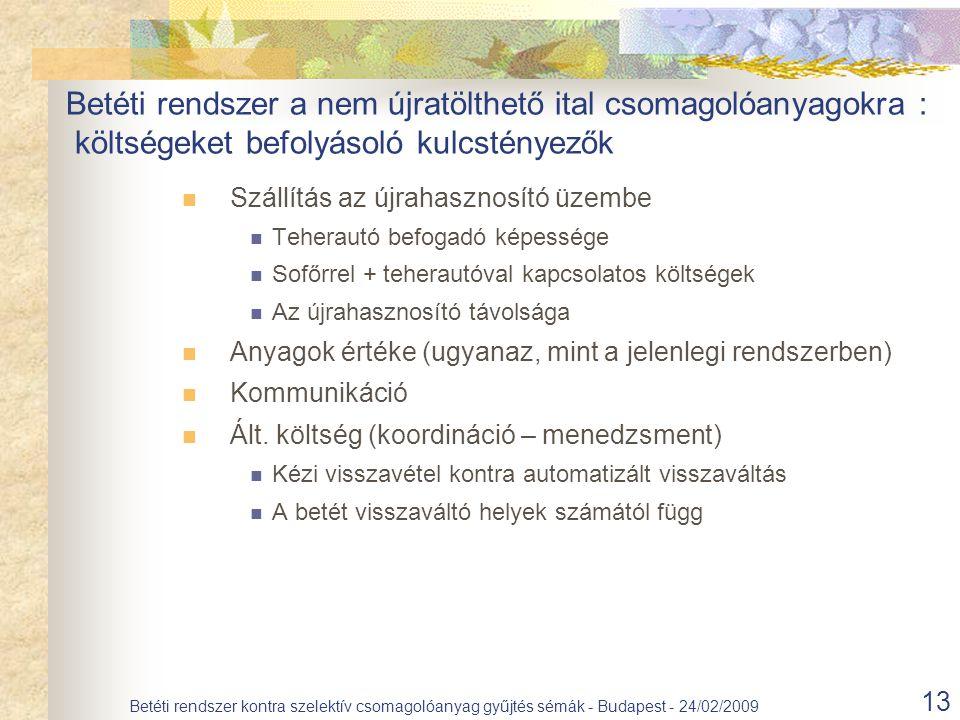 13 Betéti rendszer kontra szelektív csomagolóanyag gyűjtés sémák - Budapest - 24/02/2009 Szállítás az újrahasznosító üzembe Teherautó befogadó képessége Sofőrrel + teherautóval kapcsolatos költségek Az újrahasznosító távolsága Anyagok értéke (ugyanaz, mint a jelenlegi rendszerben) Kommunikáció Ált.