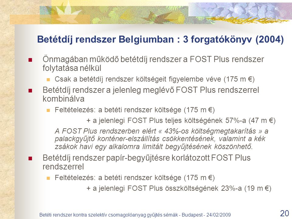 20 Betéti rendszer kontra szelektív csomagolóanyag gyűjtés sémák - Budapest - 24/02/2009 Önmagában működő betétdíj rendszer a FOST Plus rendszer folytatása nélkül Csak a betétdíj rendszer költségeit figyelembe véve (175 m €) Betétdíj rendszer a jelenleg meglévő FOST Plus rendszerrel kombinálva Feltételezés: a betéti rendszer költsége (175 m €) + a jelenlegi FOST Plus teljes költségének 57%-a (47 m €) A FOST Plus rendszerben elért « 43%-os költségmegtakarítás » a palackgyűjtő konténer-elszállítás csökkentésének, valamint a kék zsákok havi egy alkalomra limitált begyűjtésének köszönhető.