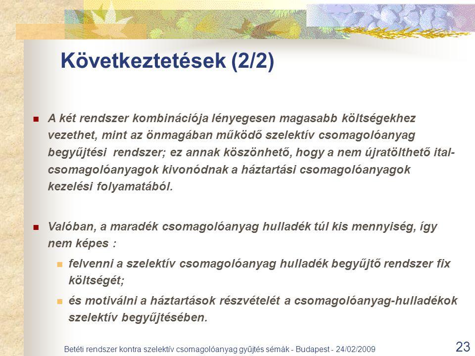 23 Betéti rendszer kontra szelektív csomagolóanyag gyűjtés sémák - Budapest - 24/02/2009 Következtetések (2/2) A két rendszer kombinációja lényegesen magasabb költségekhez vezethet, mint az önmagában működő szelektív csomagolóanyag begyűjtési rendszer; ez annak köszönhető, hogy a nem újratölthető ital- csomagolóanyagok kivonódnak a háztartási csomagolóanyagok kezelési folyamatából.