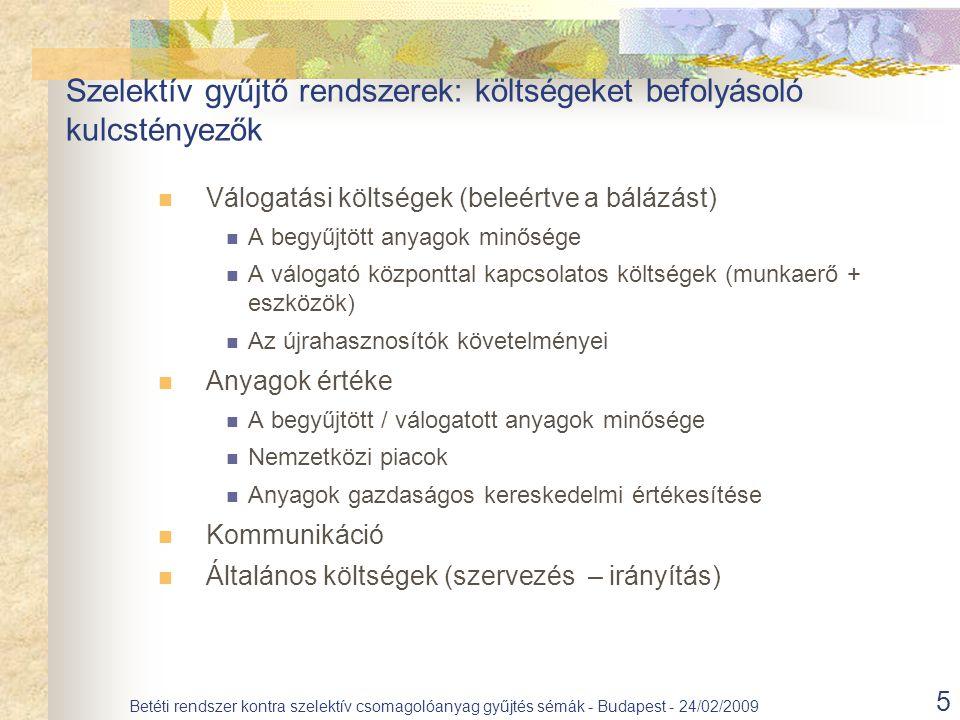 5 Betéti rendszer kontra szelektív csomagolóanyag gyűjtés sémák - Budapest - 24/02/2009 Válogatási költségek (beleértve a bálázást) A begyűjtött anyagok minősége A válogató központtal kapcsolatos költségek (munkaerő + eszközök) Az újrahasznosítók követelményei Anyagok értéke A begyűjtött / válogatott anyagok minősége Nemzetközi piacok Anyagok gazdaságos kereskedelmi értékesítése Kommunikáció Általános költségek (szervezés – irányítás) Szelektív gyűjtő rendszerek: költségeket befolyásoló kulcstényezők
