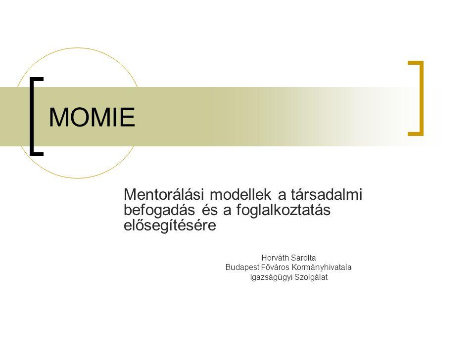 MOMIE Mentorálási modellek a társadalmi befogadás és a foglalkoztatás elősegítésére Horváth Sarolta Budapest Főváros Kormányhivatala Igazságügyi Szolg