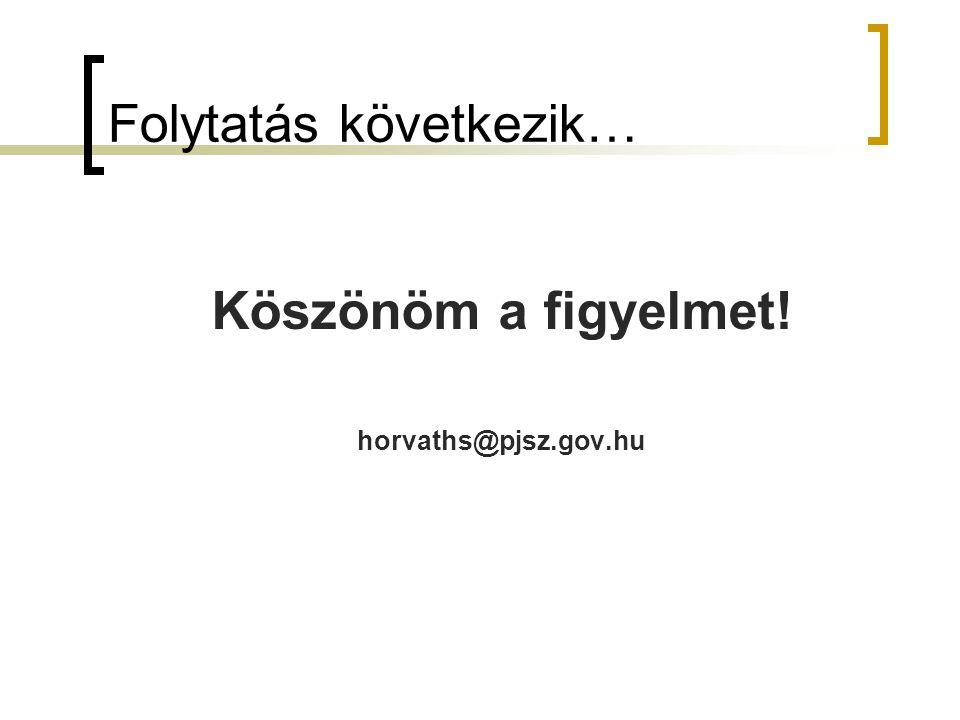 Folytatás következik… Köszönöm a figyelmet! horvaths@pjsz.gov.hu