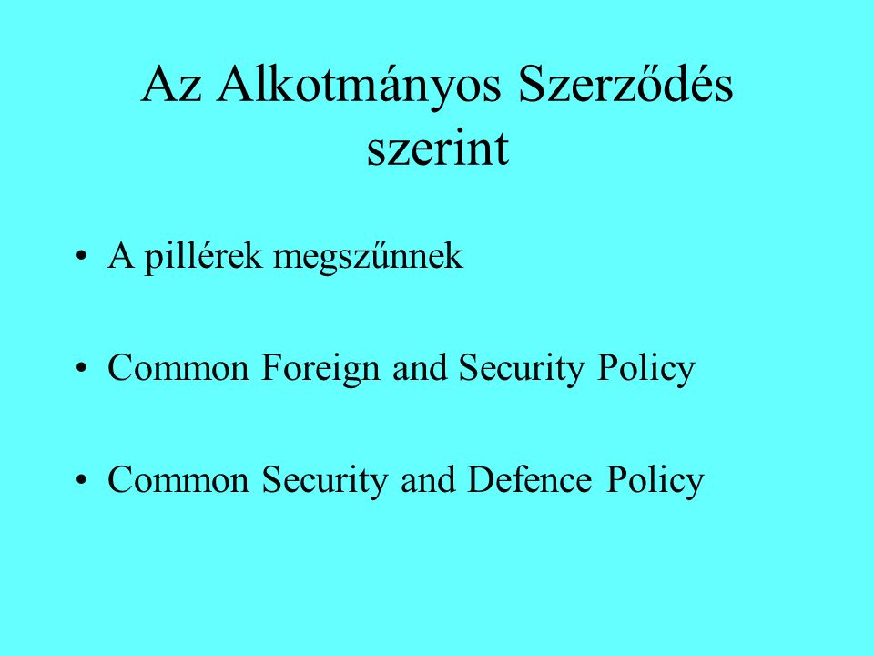 Az Alkotmányos Szerződés szerint A pillérek megszűnnek Common Foreign and Security Policy Common Security and Defence Policy