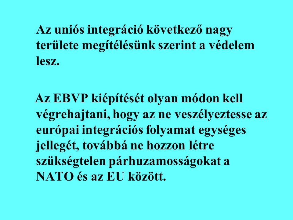 Az uniós integráció következő nagy területe megítélésünk szerint a védelem lesz. Az EBVP kiépítését olyan módon kell végrehajtani, hogy az ne veszélye
