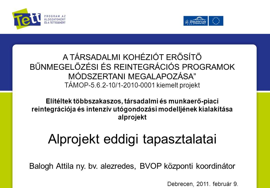 A TÁRSADALMI KOHÉZIÓT ERŐSÍTŐ BŰNMEGELŐZÉSI ÉS REINTEGRÁCIÓS PROGRAMOK MÓDSZERTANI MEGALAPOZÁSA TÁMOP-5.6.2-10/1-2010-0001 kiemelt projekt Elítéltek többszakaszos, társadalmi és munkaerő-piaci reintegrációja és intenzív utógondozási modelljének kialakítása alprojekt Alprojekt eddigi tapasztalatai Balogh Attila ny.