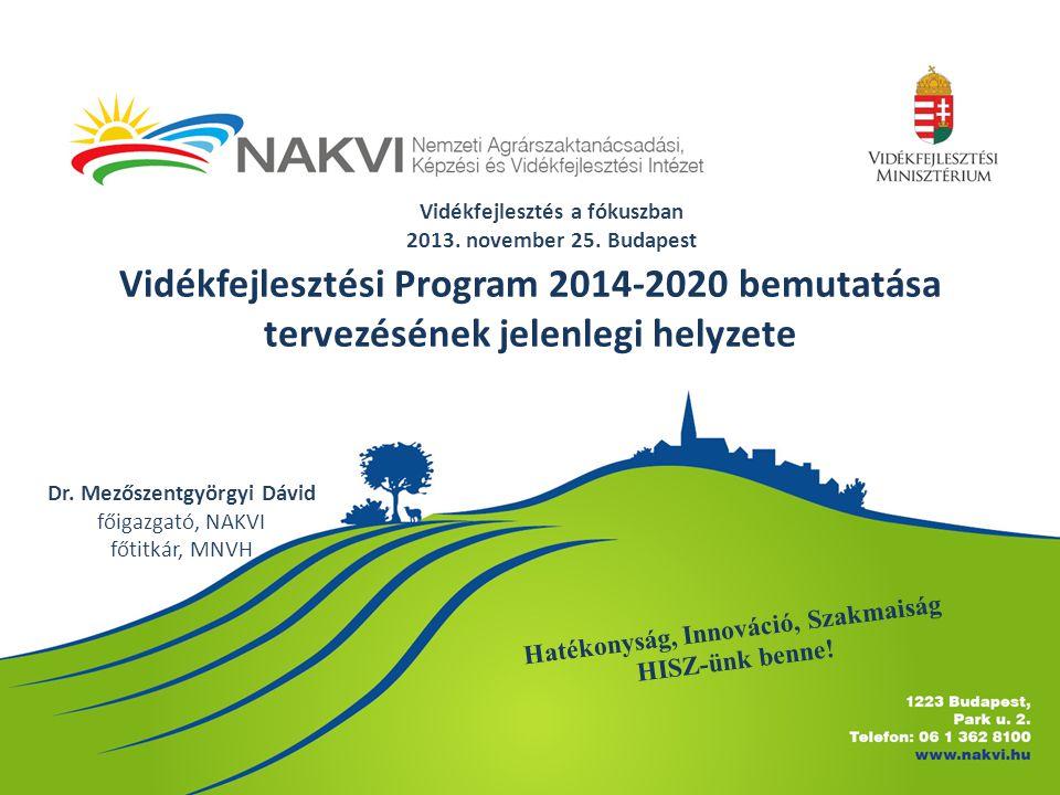 Vidékfejlesztési Program 2014-2020 bemutatása tervezésének jelenlegi helyzete Dr. Mezőszentgyörgyi Dávid főigazgató, NAKVI főtitkár, MNVH Vidékfejlesz