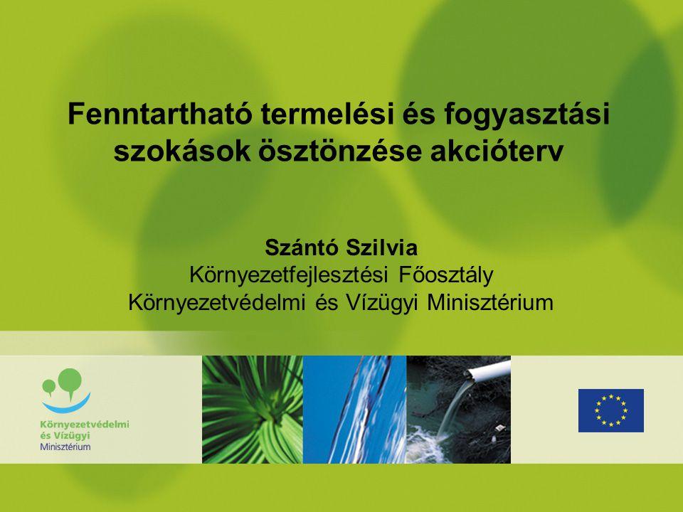 Fenntartható termelési és fogyasztási szokások ösztönzése akcióterv Szántó Szilvia Környezetfejlesztési Főosztály Környezetvédelmi és Vízügyi Minisztérium