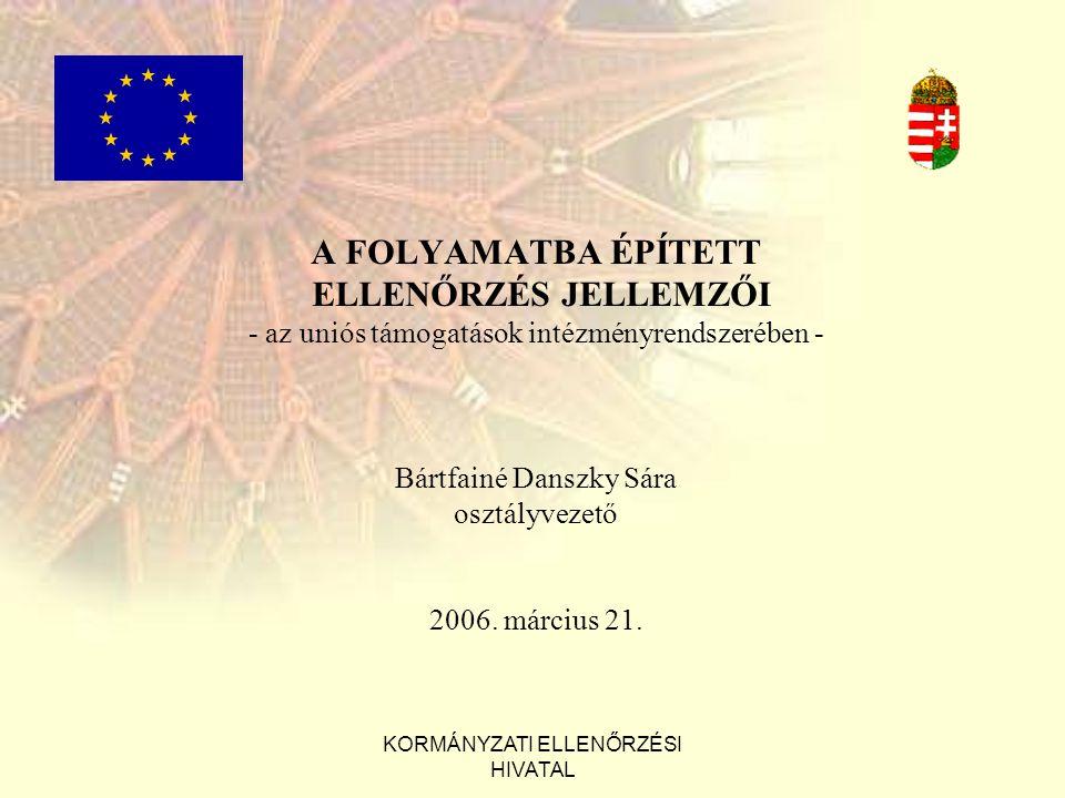 KORMÁNYZATI ELLENŐRZÉSI HIVATAL A FOLYAMATBA ÉPÍTETT ELLENŐRZÉS JELLEMZŐI - az uniós támogatások intézményrendszerében - Bártfainé Danszky Sára osztályvezető 2006.